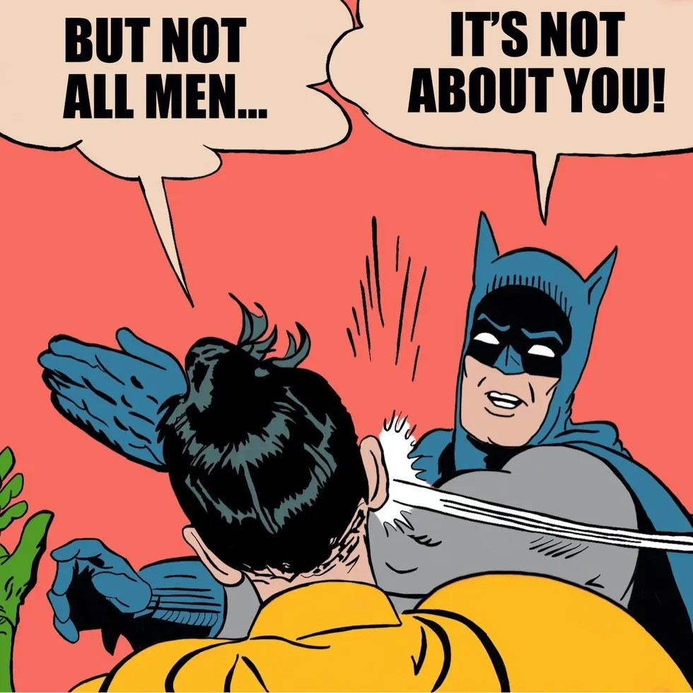 """Robin says """"But not all men"""" and Batman slaps him and says """"It's not about you"""""""
